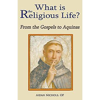 What is the Religious Life? - From the Gospels to Aquinas by Aidan Nic