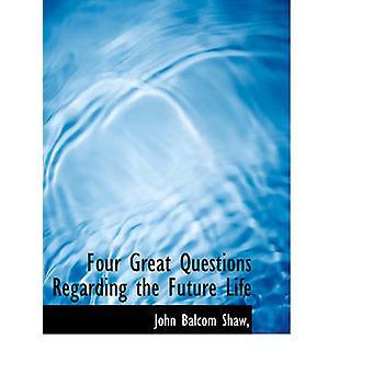 Four Great Questions Regarding the Future Life by John Balcom Shaw -