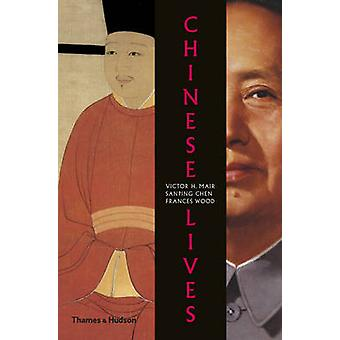Chinese Lives - The People Who Made a Civilization by Victor H. Mair -