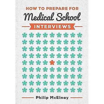 How to Prepare for Medical School Interviews by Philip McElnay - 9781