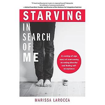 Starving In Search of Me - A Coming-of-Age Story of Overcoming An Eati