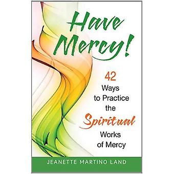 Have Mercy!: 42 Ways to Practice the Spiritual Works of Mercy