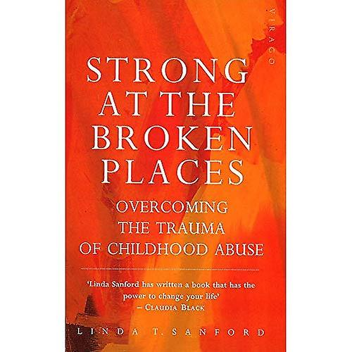 Strong at the Broken Places: Overcoming the Trauma of Child Abuse