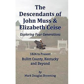 The Descendants of John Muss  Elizabeth Ceise Exploring Four Generations by Browning & Mark