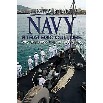 Navy Strategic Culture - Why the Navy Thinks Differently by Roger W. B