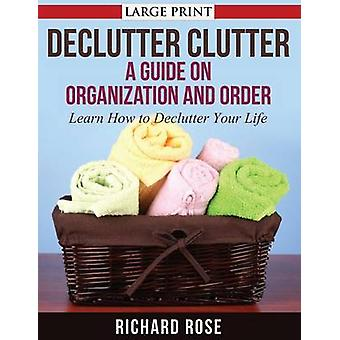 Declutter Clutter A Guide on Organization and Order by Rose & Richard