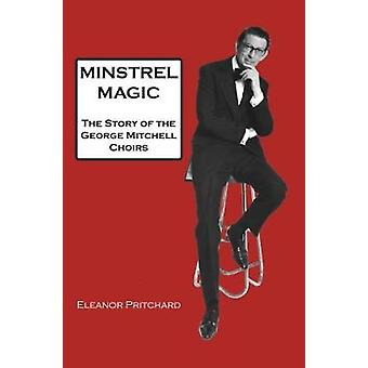 Minstrel Magic The Story of the George Mitchell Choirs by Pritchard & Eleanor