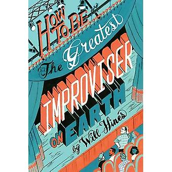 How to be the Greatest Improviser on Earth by Hines & Will
