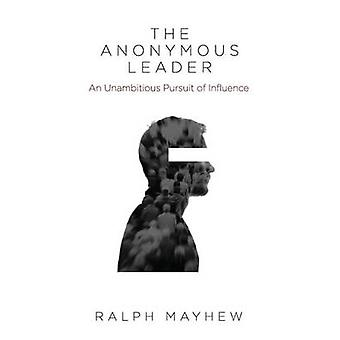 The Anonymous Leader An Unambitious Pursuit of Influence by Mayhew & Ralph