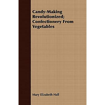 CandyMaking Revolutionized Confectionery From Vegetables by Hall & Mary Elizabeth
