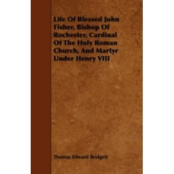 Life of Blessed John Fisher Bishop of Rochester Cardinal of the Holy Roman Church and Martyr Under Henry VIII by Bridgett & Thomas Edward