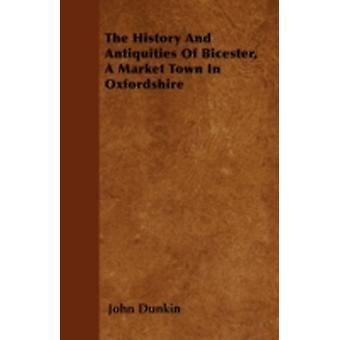 The History And Antiquities Of Bicester A Market Town In Oxfordshire by Dunkin & John