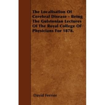 The Localisation Of Cerebral Disease  Being The Gulstonian Lectures Of The Royal College Of Physicians For 1878. by Ferrier & David
