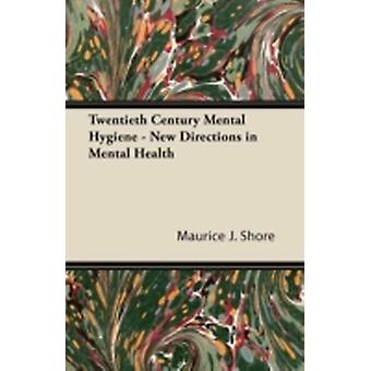 Twentieth Century Mental Hygiene  New Directions in Mental Health by Shore & Maurice J.