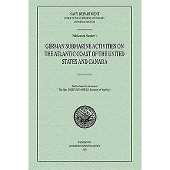 German Submarine Activities on the Atlantic Coast of the United States and Canada by Historical Section & Navy Department