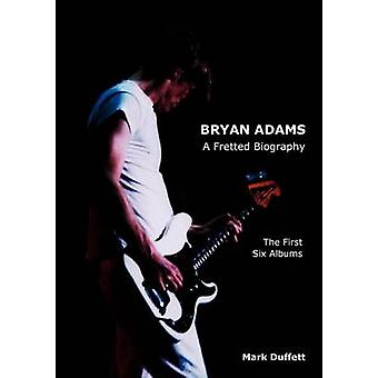 Bryan Adams A Fretted Biography  The First Six Albums by Duffett & Mark