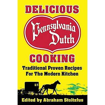 Delicious Pennsylvania Dutch Cooking 172 Traditional Proven Recipes for the Modern Kitchen by Stoltzfus & Abraham