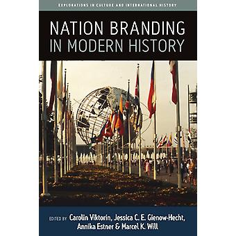 Nation Branding in Modern History by Edited by Carolin Viktorin & Edited by Jessica C E Gienow Hecht & Edited by Annika Estner & Edited by Marcel K Will