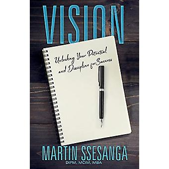 Vision  Unlocking your Potential and Discipline for Success by MBA Martin Ssesanga DIPM MCIM