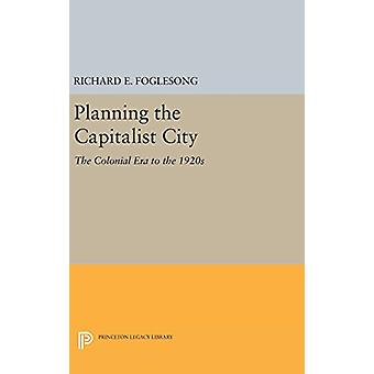 Planning the Capitalist City - The Colonial Era to the 1920s by Richar