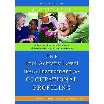 The Pool Activity Level PAL Instrument for Occupational Profiling  A Practical Resource for Carers of People with Cognitive Impairment Fourth Edition by Jackie Pool