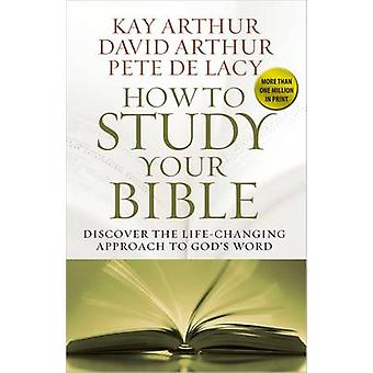 How to Study Your Bible  Discover the LifeChanging Approach to Gods Word by Kay Arthur & David Arthur & Pete De Lacy