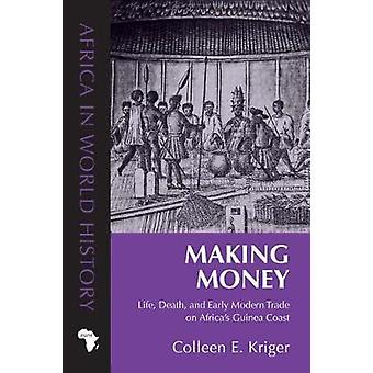 Making Money - Life - Death - and Early Modern Trade on Africa's Guine