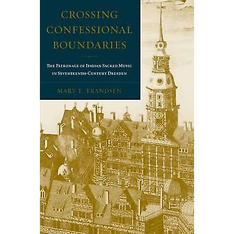 Crossing Confessional Boundaries The Patronage of Italian Sacred Music in SeventeenthCentury Dresden by Frandsen & Mary E.