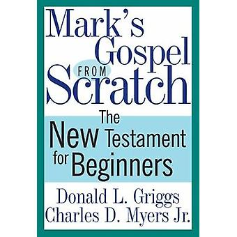 Marks Gospel from Scratch The New Testament for Beginners by Griggs & Donald L.