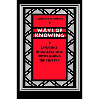 Ways of Knowing Experience Knowledge and Power Among the Dene Tha by Goulet & JeanGuy