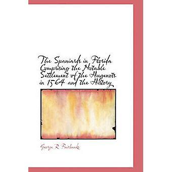 De Spanjaarden in Florida, bestaande uit de bekende afwikkeling van de Hugenots in 1564 en de geschiedenis door Fairbanks & George R