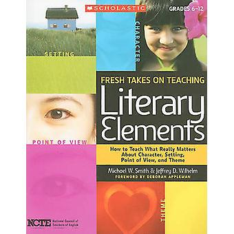 Fresh Takes on Teaching Literary Elements - How to Teach What Really M