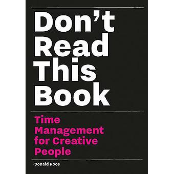 Don't Read This Book - Time Management for Creative People by Donald R
