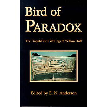 Bird of Paradox - The Unpublished Writings of Wilson Duff by Wilson Du