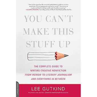 You Can't Make This Stuff Up - The Complete Guide to Writing Creative