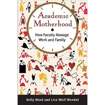 Academic Motherhood - How Faculty Manage Work and Family by Kelly Ward
