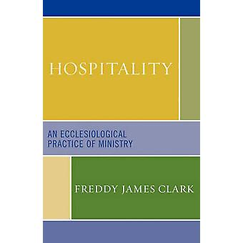 Hospitality An Ecclesiological Practice of Ministry by Clark & Freddy James