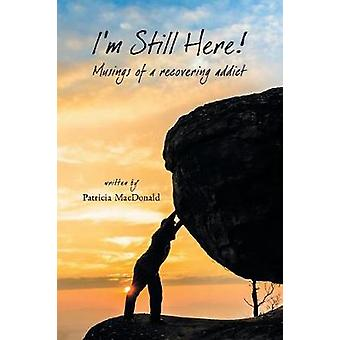 Im Still Here Musings of a Recovering Addict by MacDonald & Patricia