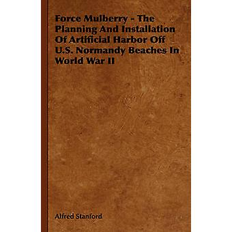 Force Mulberry  The Planning And Installation Of Artificial Harbor Off U.S. Normandy Beaches In World War II by Stanford & Alfred