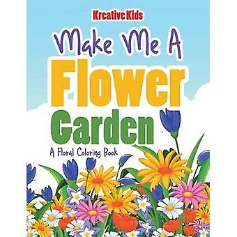 Make Me A Flower Garden A Floral Coloring Book by Kreative Kids