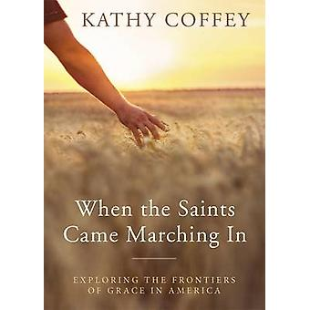 When the Saints Came Marching in Exploring the Frontiers of Grace in America by Coffey & Kathy
