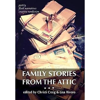Family Stories from the Attic Bringing letters and archives alive through creative nonfiction flash narratives and poetry by Craig & Christi