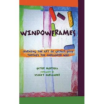 Windowframes  Learning the Art of Gestalt Play Therapy the Oaklander Way by Mortola & Peter