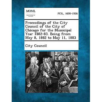 Proceedings of the City Council of the City of Chicago for the Municipal Year 188283. Being from May 8 1882 to May 11 1883 by City Council