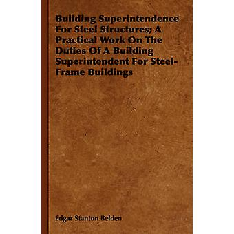 Building Superintendence for Steel Structures A Practical Work on the Duties of a Building Superintendent for SteelFrame Buildings by Belden & Edgar Stanton