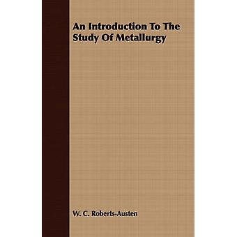 An Introduction To The Study Of Metallurgy by RobertsAusten & W. C.