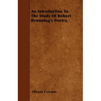 An Introduction To The Study Of Robert Brownings Poetry. by Corson & Hiram