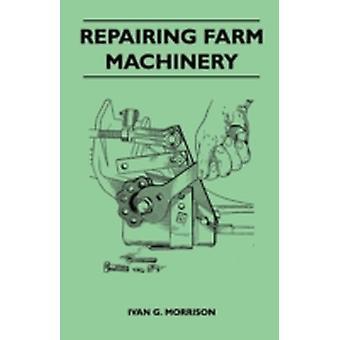 Repairing Farm Machinery by Morrison & Ivan G.