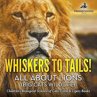 Whiskers to Tails All about Lions Big Cats Wildlife  Childrens Biological Science of Cats Lions  Tigers Books by Prodigy Wizard Books
