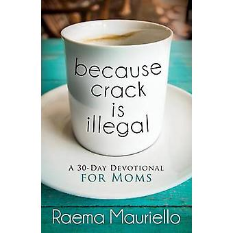 Because Crack Is Illegal A 30Day Devotional for Moms by Mauriello & Raema